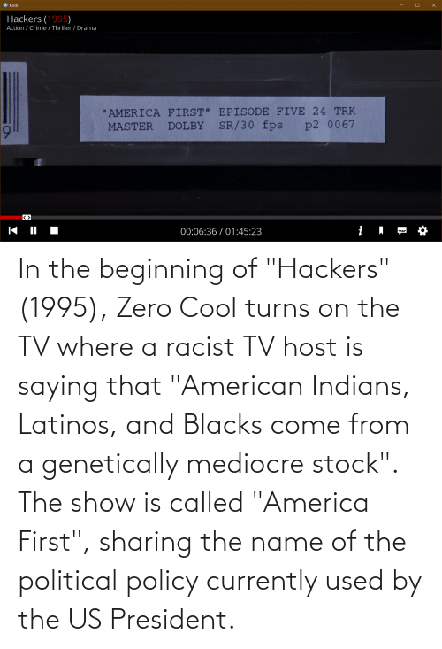 """us president: In the beginning of """"Hackers"""" (1995), Zero Cool turns on the TV where a racist TV host is saying that """"American Indians, Latinos, and Blacks come from a genetically mediocre stock"""". The show is called """"America First"""", sharing the name of the political policy currently used by the US President."""