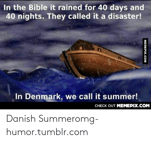 40 days and 40 nights: In the Bible it rained for 40 days and  40 nights. They called it a disaster!  In Denmark, we call it summer!  CНECK OUT MEMЕРIХ.COM  МЕМЕРIХ.сOм Danish Summeromg-humor.tumblr.com