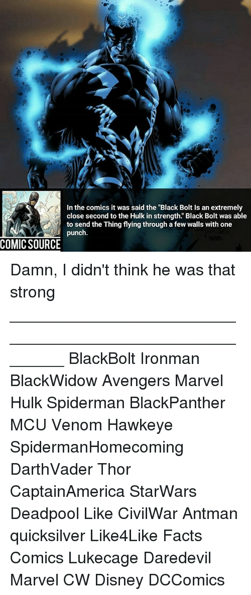 "Bolting: In the comics it was said the ""Black Bolt Is an extremely  close second to the Hulk in strength. Black Bolt was able  to send the Thing flying through a few walls with one  punch  COMIC SOURCE Damn, I didn't think he was that strong ________________________________________________________ BlackBolt Ironman BlackWidow Avengers Marvel Hulk Spiderman BlackPanther MCU Venom Hawkeye SpidermanHomecoming DarthVader Thor CaptainAmerica StarWars Deadpool Like CivilWar Antman quicksilver Like4Like Facts Comics Lukecage Daredevil Marvel CW Disney DCComics"