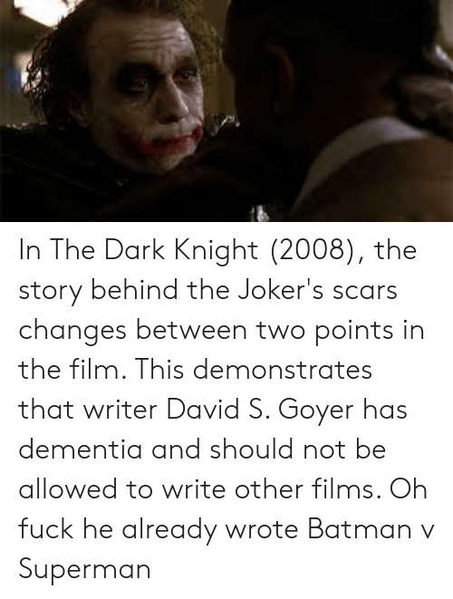 Batman, Superman, and Batman v Superman: In The Dark Knight (2008), the story behind the Joker's scars changes between two points in the film. This demonstrates that writer David S. Goyer has dementia and should not be allowed to write other films. Oh fuck he already wrote Batman v Superman