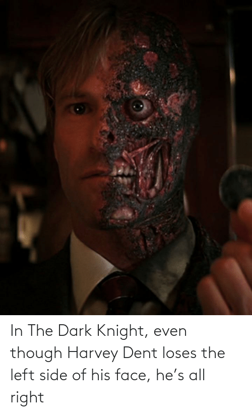 Of His: In The Dark Knight, even though Harvey Dent loses the left side of his face, he's all right