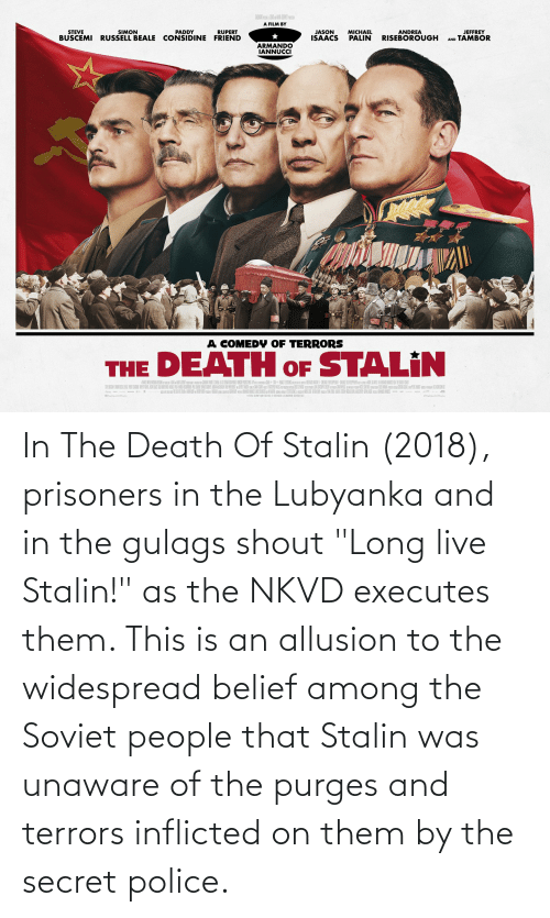 """Belief: In The Death Of Stalin (2018), prisoners in the Lubyanka and in the gulags shout """"Long live Stalin!"""" as the NKVD executes them. This is an allusion to the widespread belief among the Soviet people that Stalin was unaware of the purges and terrors inflicted on them by the secret police."""