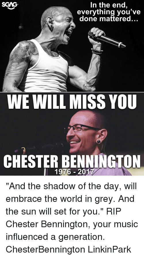 "we will miss you: In the end,  everything you've  done mattered...  SGAG  WE WILL MISS YOU  CHESTER BENNINGTON  l 1976 2017 ""And the shadow of the day, will embrace the world in grey. And the sun will set for you."" RIP Chester Bennington, your music influenced a generation. ChesterBennington LinkinPark"
