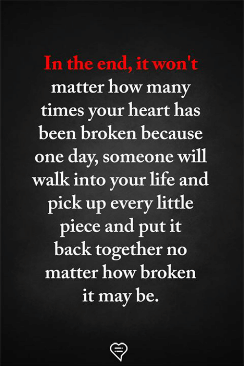 How Many Times, Life, and Memes: In the end, it won't  matter how many  times your heart has  been broken because  one day, someone will  walk into your life and  pick up every little  piece and put it  back together no  matter how broken  it may be.