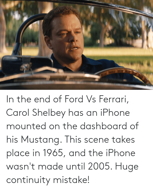 Of His: In the end of Ford Vs Ferrari, Carol Shelbey has an iPhone mounted on the dashboard of his Mustang. This scene takes place in 1965, and the iPhone wasn't made until 2005. Huge continuity mistake!