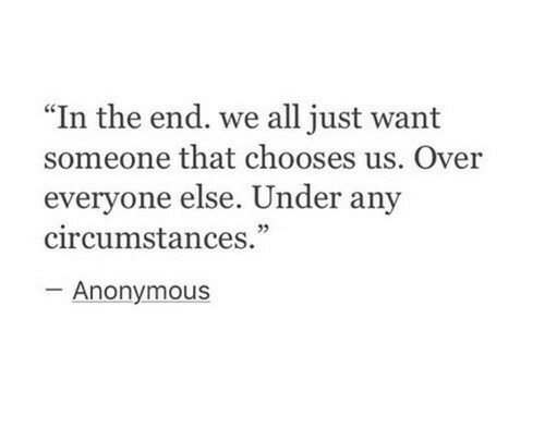 "Anonymous, All, and In the End: "" In the end. we all just want  someone that chooses us. Over  everyone else. Under any  circumstances.""  05  Anonymous"