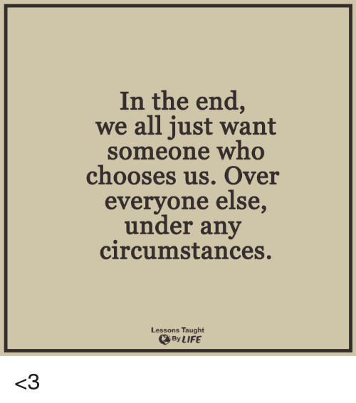Lessoned: In the end,  we all just want  someone who  chooses us. Over  everyone else,  under any  circumstances.  Lessons Taught  By LIFE <3