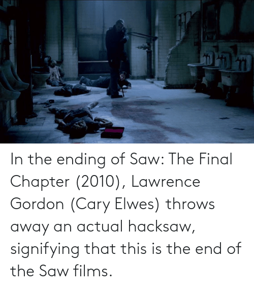 Lawrence: In the ending of Saw: The Final Chapter (2010), Lawrence Gordon (Cary Elwes) throws away an actual hacksaw, signifying that this is the end of the Saw films.