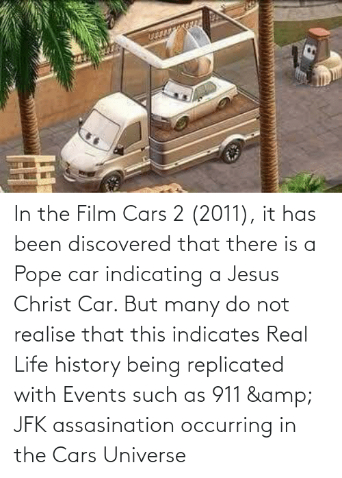 real: In the Film Cars 2 (2011), it has been discovered that there is a Pope car indicating a Jesus Christ Car. But many do not realise that this indicates Real Life history being replicated with Events such as 911 & JFK assasination occurring in the Cars Universe