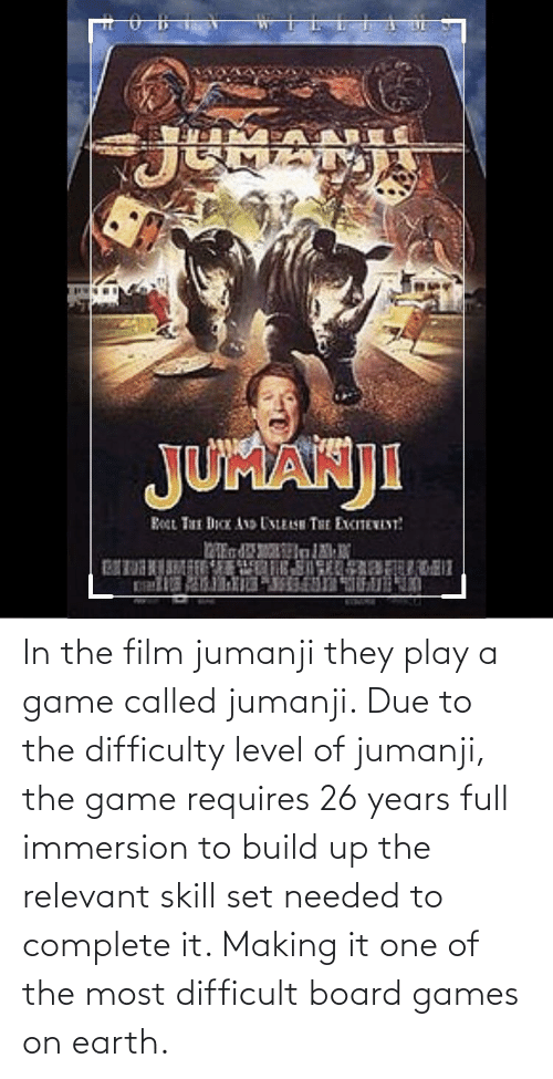 Play A Game: In the film jumanji they play a game called jumanji. Due to the difficulty level of jumanji, the game requires 26 years full immersion to build up the relevant skill set needed to complete it. Making it one of the most difficult board games on earth.