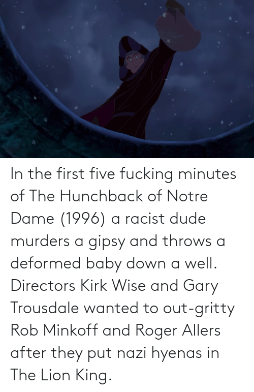 Lion King: In the first five fucking minutes of The Hunchback of Notre Dame (1996) a racist dude murders a gipsy and throws a deformed baby down a well. Directors Kirk Wise and Gary Trousdale wanted to out-gritty Rob Minkoff and Roger Allers after they put nazi hyenas in The Lion King.