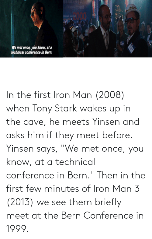 """the cave: In the first Iron Man (2008) when Tony Stark wakes up in the cave, he meets Yinsen and asks him if they meet before. Yinsen says, """"We met once, you know, at a technical conference in Bern."""" Then in the first few minutes of Iron Man 3 (2013) we see them briefly meet at the Bern Conference in 1999."""