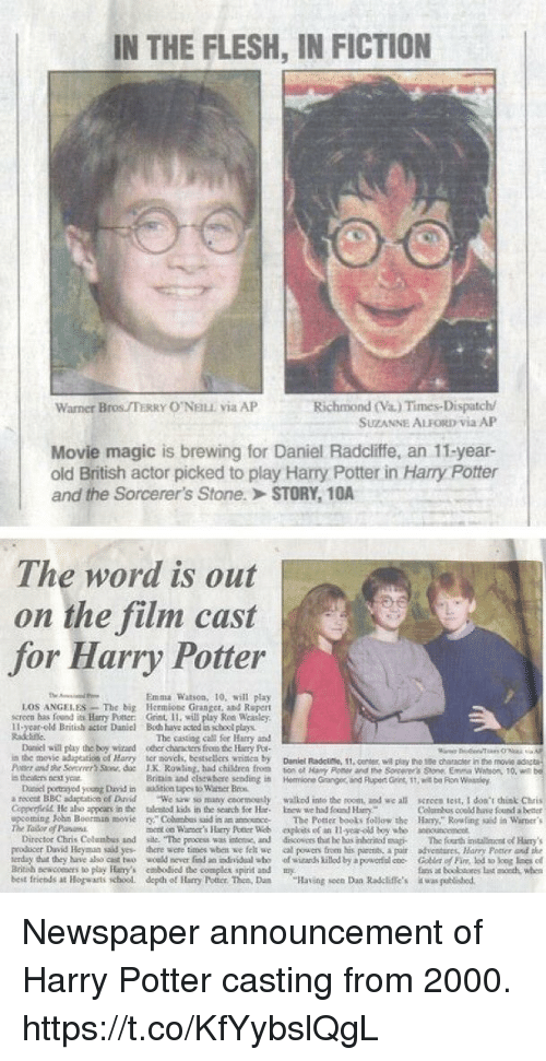 "Children, Complex, and Daniel Radcliffe: IN THE FLESH, IN FICTION  Richmond (Va.) Times-Dispatch/  SUZANNE ALFORD Via AP  Warner Bros TERRY O'NELE via AP  Movie magic is brewing for Daniel Radcliffe, an 11-year-  old British actor picked to play Harry Potter in Harry Potter  and the Sorcerer's Stone.> STORY, 1OA  The word is out  on the film cast  for Harry Potter  Emma Watson, 10, will play  LOS ANGELES-The big Hermions Granger, and Repert  screen has fond Harry Potter: Grint, 11, will play Ron Weasley.  11-year-old British actor Daniel Boh have acted is school plays  Radtine  The caoting call fer Hay and  Daniel will play the boy wizaed oer characters froo he ury Poe  in the movie aduptestios of Harry ter novels, besasellers writica by Dnel Radciese, 11  Passera ihr Sorrrrr'sSaw. de IK R0%ling. had children from ton cl Hany Poe er rd the Sorcerer's Sore Erm. Watson, 10, wt  s thealen best year  11,center, wil play the 1se chancr in the movie  Britiis and elstwhore sendingi  Hemione Granger, and Plupert Gins, 1t, wit be Fion Wossley  a recest BBC adspeation of Drvid We sw so many coormounly walkod into the noom, and we all screen test, I doa't hist Chris  Colusbus coeld have found better  ming John Boorman moComs aid in an anosoce The Potter beots follow the Hary,"" Rowling said in Warner's  Daniel portragyod yeung David in ioa tupes to Wasner Beos  Copperficll He abo appcars in the talented Lids in the scarch for Hc knew we had found Harr  mont on Waer's Harry Potter Web eploets of an-y-old boy ubo aouc  Diroctor Chris Colombus and sile. The pexcess was intene, and drscovers thie he bus inhtrinod sma The fourth installinmentof Hary  rroducer David Heyman saad yes there wore times wben we felt we al powers from his parents a poir adventares, Harny Poner anf the  erday dut they have aho cst two wceld mover fnd an dnidal aho of wizands killod by a powertococ Co of Fin, lod to log loes el  Bitih neacors to play Hary's mbodiod the complex spirit and my  best friends at llogwarts school, depohof Harry Potter. Then, Dum ""Having seen Dan Radcliffe's  uns at booo  ǐwaigutihed.  last oth when Newspaper announcement of Harry Potter casting from 2000. https://t.co/KfYybslQgL"