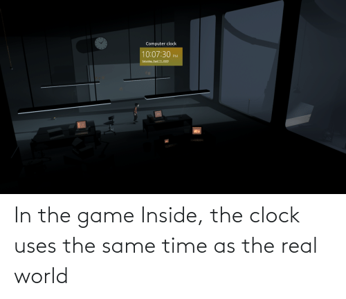 real world: In the game Inside, the clock uses the same time as the real world