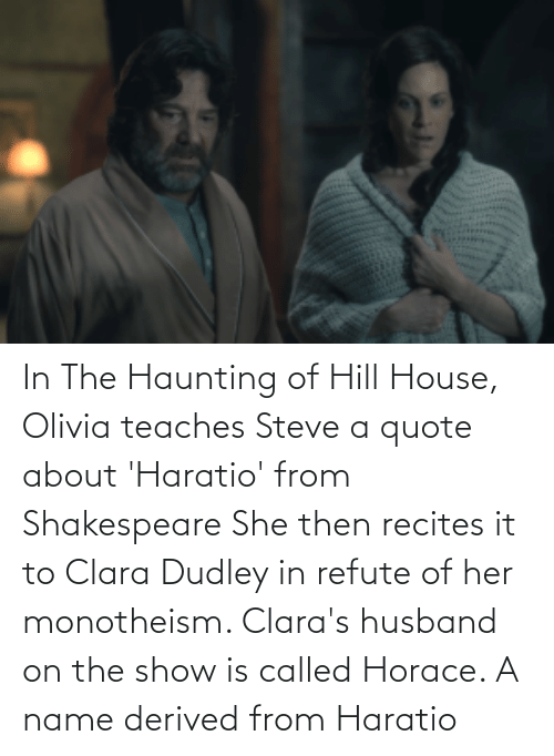 Haunting: In The Haunting of Hill House, Olivia teaches Steve a quote about 'Haratio' from Shakespeare She then recites it to Clara Dudley in refute of her monotheism. Clara's husband on the show is called Horace. A name derived from Haratio