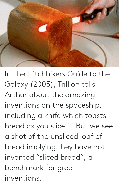"inventions: In The Hitchhikers Guide to the Galaxy (2005), Trillion tells Arthur about the amazing inventions on the spaceship, including a knife which toasts bread as you slice it. But we see a shot of the unsliced loaf of bread implying they have not invented ""sliced bread"", a benchmark for great inventions."