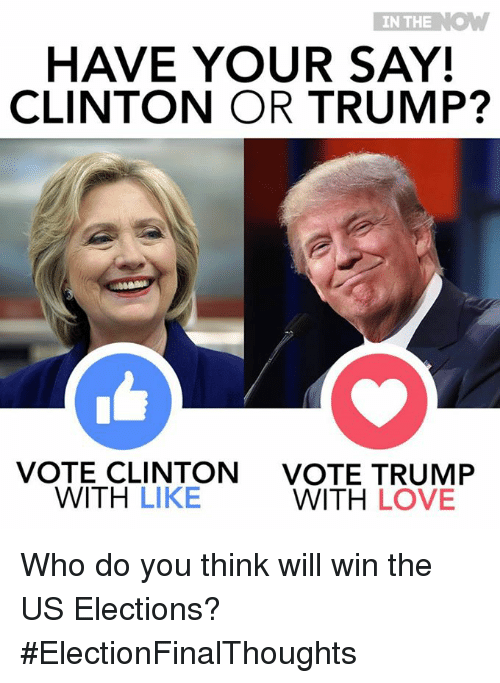 Vote Trump: IN THE  K.  HAVE YOUR SAY!  CLINTON OR TRUMP?  VOTE CLINTON  VOTE TRUMP  WITH  LIKE  WITH LOVE Who do you think will win the US Elections?  #ElectionFinalThoughts