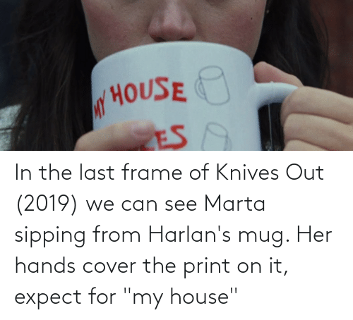 """Sipping: In the last frame of Knives Out (2019) we can see Marta sipping from Harlan's mug. Her hands cover the print on it, expect for """"my house"""""""