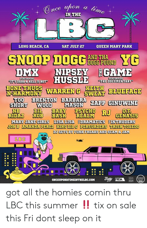 "Tix: IN THE  LONG BEACH, CA  SAT JULY 27  QUEEN MARY PARK  SNOOP DNTEOIN  AND THA  DOGG POUND  DMR NIPSEY  EGAME  NGEİSHOT"" HUSSLE THE DOCUMENTARY  NHARMONY WARREN G HFITH  SHORT WOOD  N-HARMONY  BLUEFACE  TN BARBARE ZAPP GINUWINE  MASON  NB  IL BABY PSYO  CH  RIDAZ ROB BASH REALM  GENASIS  DJSETSBY FUNKFREAKS AND SCAM&JAM  LBC got all the homies comin thru LBC this summer ‼️  tix on sale this Fri dont sleep on it"