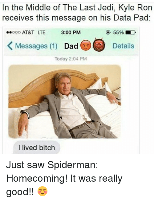 Kylee: In the Middle of The Last Jedi, Kyle Ron  receives this message on his Data Pad  00 AT&T LTE  3:00 PM  ④ 5596.0>  くMessages (1)  Messages (1) Dad o  Dad@)C)  Details  Today 2:04 PM  I lived bitch Just saw Spiderman: Homecoming! It was really good!! ☺