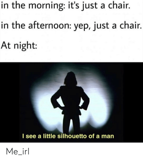 Chair, Irl, and Me IRL: in the morning: it's just a chair.  in the afternoon: yep, just a chair.  At night:  I see a little silhouetto of a man Me_irl