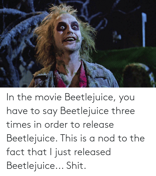 Beetlejuice: In the movie Beetlejuice, you have to say Beetlejuice three times in order to release Beetlejuice. This is a nod to the fact that I just released Beetlejuice... Shit.