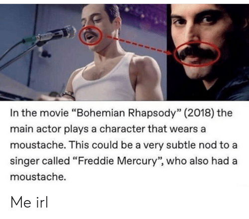 "Rhapsody: In the movie ""Bohemian Rhapsody"" (2018) the  main actor plays a character that wears a  moustache. This could be a very subtle nod to a  singer called ""Freddie Mercury"", who also had a  moustache.  53  95 Me irl"