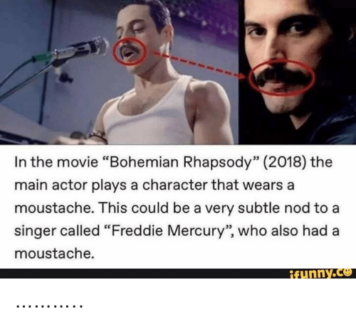"Rhapsody: In the movie ""Bohemian Rhapsody"" (2018) the  main actor plays a character that wears a  moustache. This could be a very subtle nod to a  singer called ""Freddie Mercury"", who also had  moustache.  ifunny.co ……….."