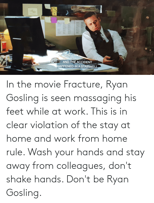 colleagues: In the movie Fracture, Ryan Gosling is seen massaging his feet while at work. This is in clear violation of the stay at home and work from home rule. Wash your hands and stay away from colleagues, don't shake hands. Don't be Ryan Gosling.