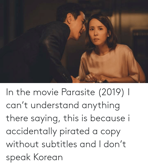 anything: In the movie Parasite (2019) I can't understand anything there saying, this is because i accidentally pirated a copy without subtitles and I don't speak Korean