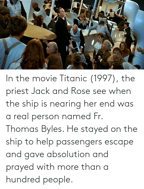 Passengers: In the movie Titanic (1997), the priest Jack and Rose see when the ship is nearing her end was a real person named Fr. Thomas Byles. He stayed on the ship to help passengers escape and gave absolution and prayed with more than a hundred people.