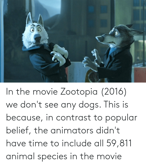 Belief: In the movie Zootopia (2016) we don't see any dogs. This is because, in contrast to popular belief, the animators didn't have time to include all 59,811 animal species in the movie