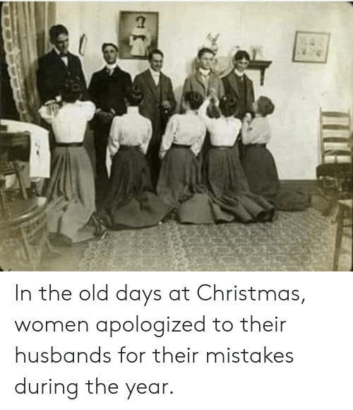 Old Days: In the old days at Christmas, women apologized to their husbands for their mistakes during the year.