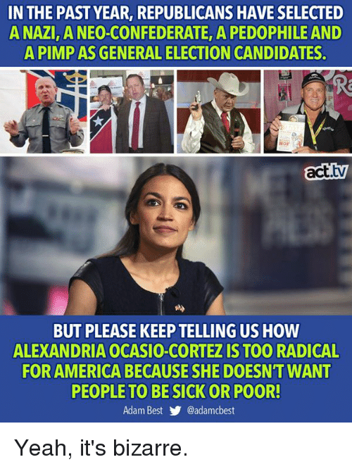 America, Memes, and Yeah: IN THE PAST YEAR, REPUBLICANS HAVE SELECTED  A NAZI ANEO-CONFEDERATE, A PEDOPHILE AND  A PIMP AS GENERAL ELECTION CANDIDATES.  Hor  act.tv  BUT PLEASE KEEP TELLING US HOW  ALEXANDRIA OCASIO-CORTEZ IS TOO RADICAL  FOR AMERICA BECAUSE SHE DOESN'T WANT  PEOPLE TO BESICK OR POOR!  Adam Best y. @adamcbest Yeah, it's bizarre.