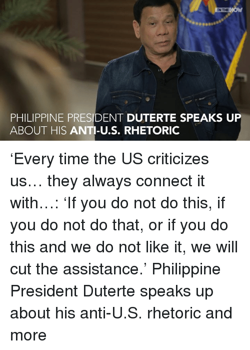 Duterte: IN THE  PHILIPPINE PRESIDENT DUTERTE SPEAKS UP  ABOUT HIS ANTI-U.S. RHETORIC 'Every time the US criticizes us… they always connect it with…:  'If you do not do this, if you do not do that, or if you do this and we do not like it, we will cut the assistance.'  Philippine President Duterte speaks up about his anti-U.S. rhetoric and more