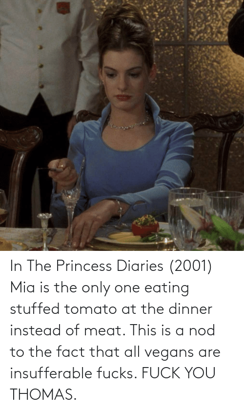 mia: In The Princess Diaries (2001) Mia is the only one eating stuffed tomato at the dinner instead of meat. This is a nod to the fact that all vegans are insufferable fucks. FUCK YOU THOMAS.