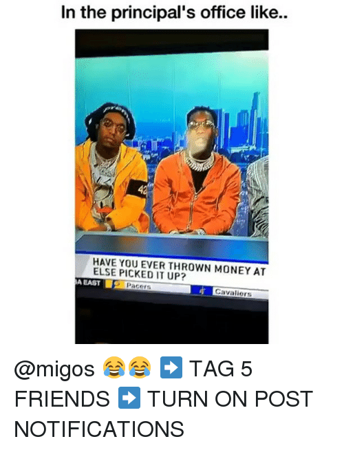 Friends, Memes, and Migos: In the principal's office like..  4  HAVE YOU EVER THROWN MONEY AT  ELSE PICKED IT UP?  A EAST  Pacers  Cavaliers @migos 😂😂 ➡️ TAG 5 FRIENDS ➡️ TURN ON POST NOTIFICATIONS