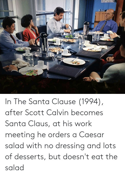 Work Meeting: In The Santa Clause (1994), after Scott Calvin becomes Santa Claus, at his work meeting he orders a Caesar salad with no dressing and lots of desserts, but doesn't eat the salad
