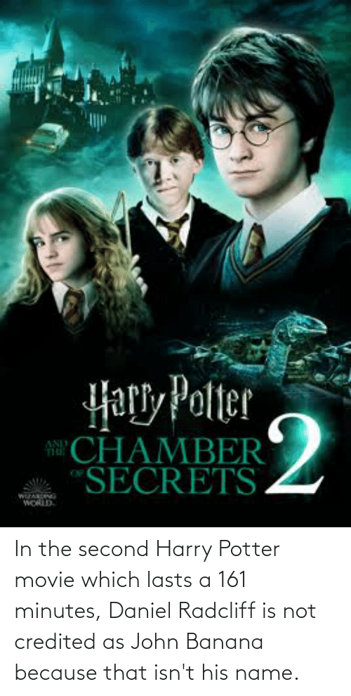daniel: In the second Harry Potter movie which lasts a 161 minutes, Daniel Radcliff is not credited as John Banana because that isn't his name.