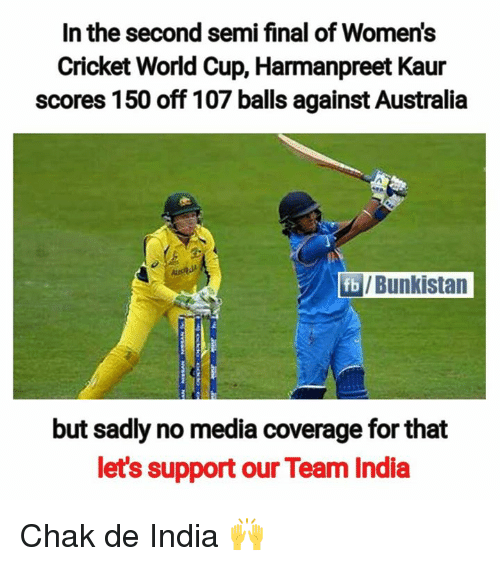 cricket world cup: In the second semi final of Women's  Cricket World Cup, Harmanpreet Kaur  scores 150 off 107 balls against Australia  /Bunkistan  but sadly no media coverage for that  let's support our Team India Chak de India 🙌