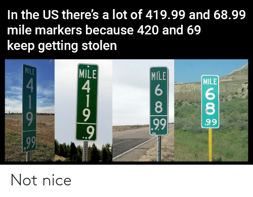 420: In the US there's a lot of 419.99 and 68.99  mile markers because 420 and 69  keep getting stolen  MILE  MILE  4  1  MILE  MILE  4.  8.  8.  9  99  99  99 Not nice
