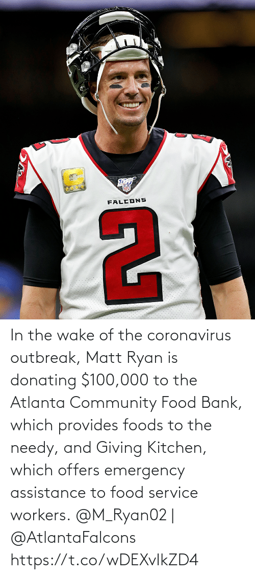 Matt: In the wake of the coronavirus outbreak, Matt Ryan is donating $100,000 to the Atlanta Community Food Bank, which provides foods to the needy, and Giving Kitchen, which offers emergency assistance to food service workers.  @M_Ryan02 | @AtlantaFalcons https://t.co/wDEXvIkZD4