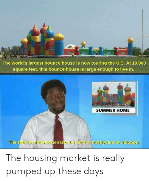 Summer, Home, and House: IN  The world's largest bounce house is now touring the U.S. At 10,000  square feet, this bounce house is large enough to live in.  SUMMER HOME  The rent is pretty expensive but thar's mostly due to inflation. The housing market is really pumped up these days