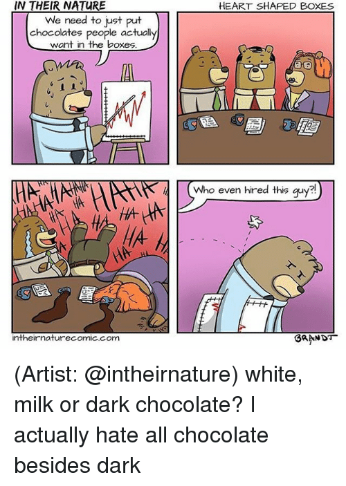 heart shape: IN THEIR NATURE  We need to just put  chocolates people actually  want in the boxes  intheir naturecomic com  HEART SHAPED BOXES  Who even hired this guy  BRANDT (Artist: @intheirnature) white, milk or dark chocolate? I actually hate all chocolate besides dark