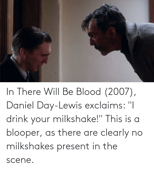 """daniel: In There Will Be Blood (2007), Daniel Day-Lewis exclaims: """"I drink your milkshake!"""" This is a blooper, as there are clearly no milkshakes present in the scene."""
