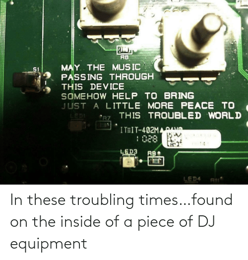 These: In these troubling times…found on the inside of a piece of DJ equipment