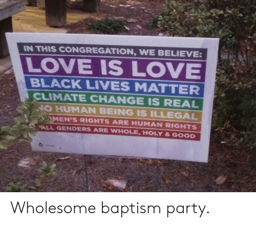 believe: IN THIS CONGREGATION, WE BELIEVE:  LOVE IS LOVE  BLACK LIVES MATTER  CLIMATE CHANGE IS REAL  NO HUMAN BEING IS ILLEGAL  MEN'S RIGHTS ARE HUMAN RIGHTS  ALL GENDERS ARE WHOLE, HOLY & GOOD Wholesome baptism party.