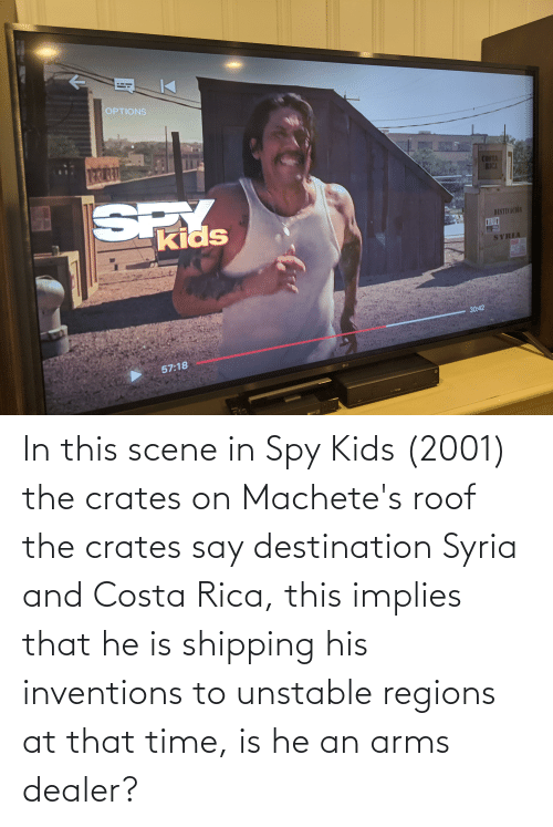 inventions: In this scene in Spy Kids (2001) the crates on Machete's roof the crates say destination Syria and Costa Rica, this implies that he is shipping his inventions to unstable regions at that time, is he an arms dealer?