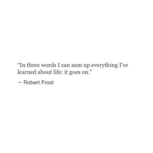 """Sum Up: """"In three words I can sum up everything I've  learned about life: it goes on.  Robert Frost"""
