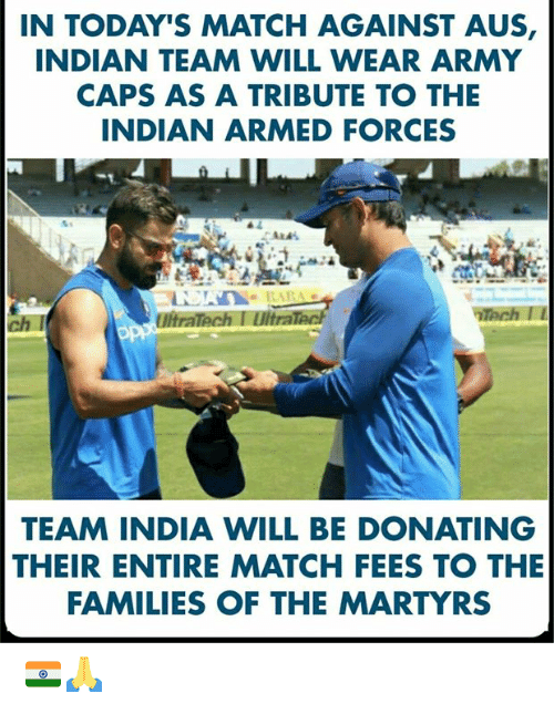 Memes, Army, and India: IN TODAY'S MATCH AGAINST AUS,  INDIAN TEAM WILL WEAR ARMY  CAPS AS A TRIBUTE TO THE  INDIAN ARMED FORCES  ch I  UltraTech I Ultra  TEAM INDIA WILL BE DONATING  THEIR ENTIRE MATCH FEES TO THE  FAMILIES OF THE MARTYRS 🇮🇳🙏
